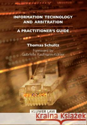 Information Technology and Arbitration: A Practioner's Guide Thomas Schultz Shultz 9789041125156