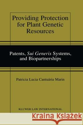 Providing Protection for Plant Genetic Resources: Patents, Sui Generis Systems and Biopartnerships Patricia Lucia Cantuari Patricia Lucia Cantuaria Marin 9789041188755