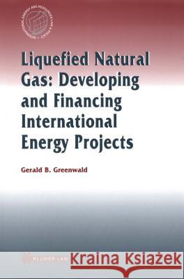 Liquefied Natural Gas: Developing and Financing International  Energy Projects : Developing and Financing International Energy Projects Gerald Greenwald 9789041196644
