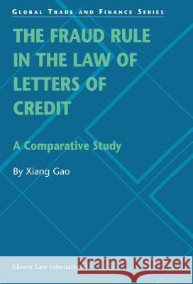 The Fraud Rule in the Law of Letters of Credit: A Comparative Study : A Comparative Study Xiang Gao Xiang Gao                                Xiang Gao 9789041198983