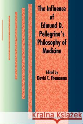 The Influence of Edmund D. Pellegrino's Philosophy of Medicine David C. Thomasma 9789048147960 Not Avail