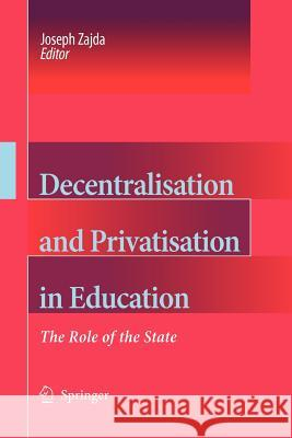 Decentralisation and Privatisation in Education: The Role of the State Joseph Zajda 9789048168446