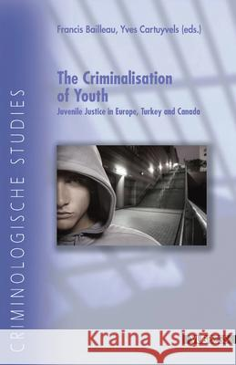 The Criminalisation of Youth : Juvenile Justice in Europe, Turkey and Canada Francis Bailleau Yves Cartuyvels 9789054876014