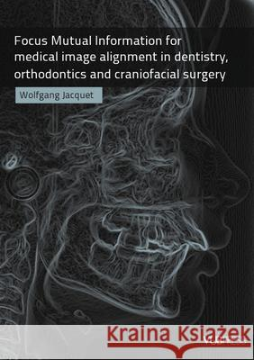Focus Mutual Information for Medical Image Alignment in Dentistry, Orthodontics and Craniofacial Surgery Wolfgang Jacquet 9789054876441