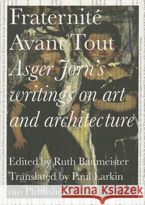 Asger Jorn's Writings on Art and Architecture, 1938-1958: Fraternit Avant Tout Asger Jorn Ruth Baumeister 9789064507601