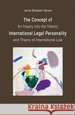 The Concept of International Legal Personality: An Inquiry Into the History and Theory of International Law Janne E. Nijman Elisabeth Nijman 9789067041836