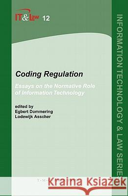 Coding Regulation: Essays on the Normative Role of Information Technology Egbert Dommering Lodewijk Asscher 9789067042291