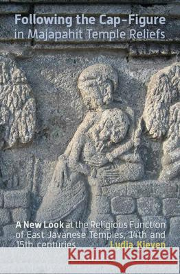 Following the Cap-Figure in Majapahit Temple Reliefs: A New Look at the Religious Function of East Javanese Temples, Fourteenth and Fifteenth Centurie Lydia Kieven 9789067183888
