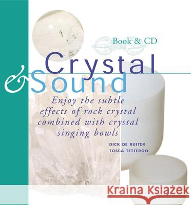 Crystal & Sound: Enjoy the Subtle Effects of Rock Crystals Combined with Crystal Singing Bowls [With Includes a 60-Minute CD of Crystal Singing Bowl] Dick d Tosca Tetteroo 9789074597708