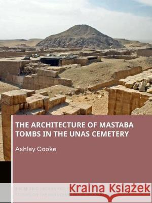The Architecture of Mastaba Tombs in the Unas Cemetery Ashley Cooke   9789088908958