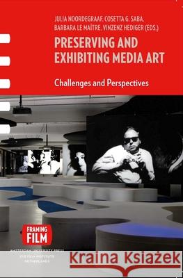 Preserving and Exhibiting Media Art : Challenges and Perspectives Vinzenz Hediger Barbara L Julia Noordegraaf 9789089642912