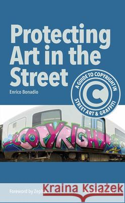 Protecting Art in the Street: A Guide to Copyright in Street Art and Graffiti Enrico Bonadio 9789188369352