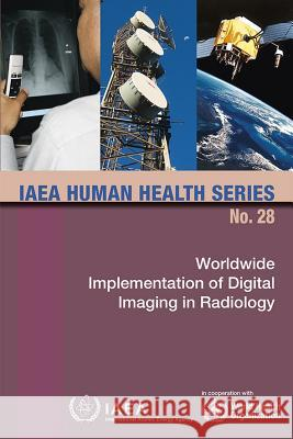 Worldwide Implementation of Digital Imaging in Radiology: IAEA Human Health Series No. 28 International Atomic Energy Agency (IAEA 9789201021144