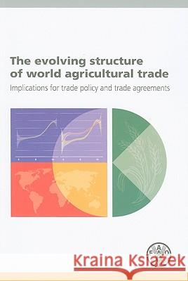 The Evolving Structure of World Agricultural Trade: Implications for Trade Policy and Trade Agreements Food and Agriculture Organization (Fao) 9789251063712