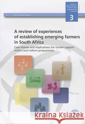 A Review of Experiences of Establishing Emerging Farmers in South Africa: Case Lessons and Implications for Farmer Support Within Land Reform Programm  Food & Agriculture Organization 9789251064900