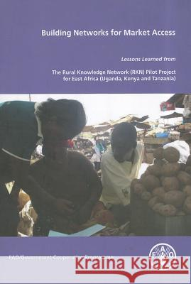 Building Networks for Market Access: Lessons Learned from the Rurla Knowledge Network (Rkn) Pilot Project for East Africa (Uganda, Kenya and Tanzania) P. Nyende Food and Agriculture Organization  9789251067895