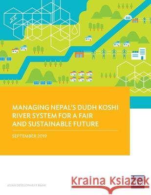 Managing Nepal's Dudh Koshi River System for a Fair and Sustainable Future Asian Development Bank 9789292615505