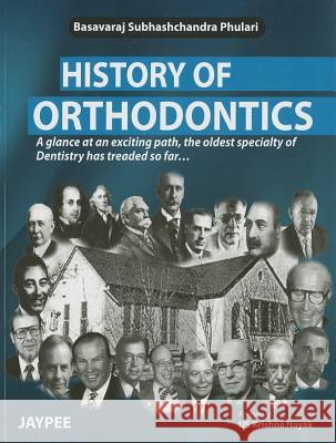 History of Orthodontics: A Glance at an Exciting Path, the Oldest Specialty of Dentistry Has Treaded So Far Basavaraj Subhashchandra Phulari 9789350904718