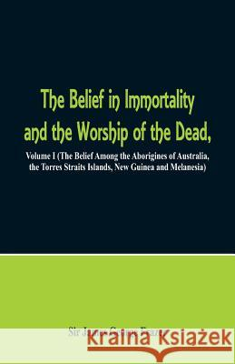 The Belief in Immortality and the Worship of the Dead: Volume I (the Belief Among the Aborigines of Australia, the Torres Straits Islands, New Guinea James George Frazer 9789352970193
