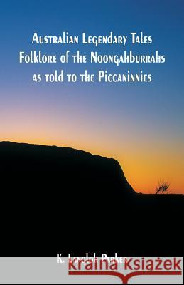 Australian Legendary Tales Folklore of the Noongahburrahs as Told to the Piccaninnies K. Langloh Parker 9789352970209