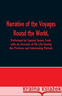 Narrative of the Voyages Round the World, Performed by Captain James Cook with an Account of His Life During the Previous and Intervening Periods Andrew Kippis 9789352970247