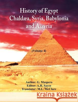 History of Egypt, Chald a, Syria, Babylonia, and Assyria: (volume 4) G Maspero A H Sayce M L McClure 9789352972319 Alpha Edition