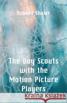The Boy Scouts with the Motion Picture Players Robert Shaler 9789352972869