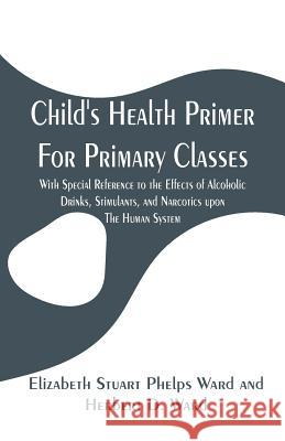 Child's Health Primer for Primary Classes: With Special Reference to the Effects of Alcoholic Drinks, Stimulants, and Narcotics Upon the Human System Jane Andrews 9789353294847
