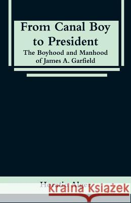 From Canal Boy to President: The Boyhood and Manhood of James A. Garfield Horatio Alger 9789353295936