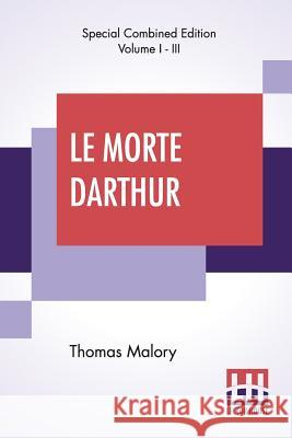 Le Morte Darthur (Complete): Sir Thomas Malory'S Book Of King Arthur And Of His Noble Knights Of The Round Table. The Text Of Caxton Edited, With A Thomas Malory Edward Strachey Edward Strachey 9789353360757