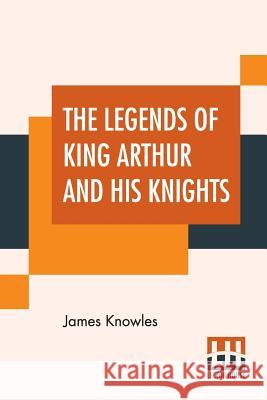 The Legends Of King Arthur And His Knights James Knowles 9789353368838