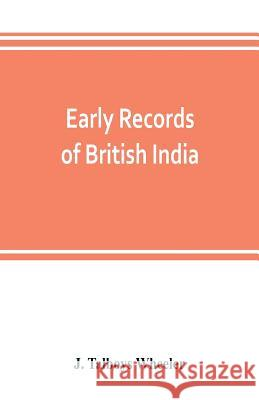 Early records of British India: a history of the English settlements in India, as told in the Government Records, the works of old travellers and othe J. Talboy 9789353803315