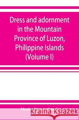 Dress and adornment in the Mountain Province of Luzon, Philippine Islands (Volume I) Morice Vanoverbergh 9789353922122