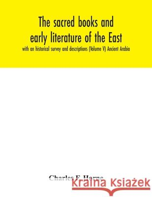 The sacred books and early literature of the East; with an historical survey and descriptions (Volume V) Ancient Arabia Charles F 9789354042393