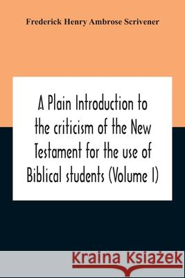 A Plain Introduction To The Criticism Of The New Testament For The Use Of Biblical Students (Volume I) Frederick Henr 9789354211690
