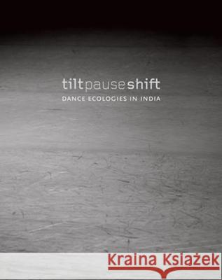 Tilt Pause Shift: Dance Ecologies in India Cherian, Anita E. 9789382381853