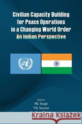 Civilian Capacity Building for Peace Operations in a Changing World Order: An Indian Perspective P.K. Singh V. K. Saxena Sandeep Dewan 9789382652243