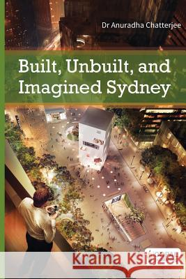 Built, Unbuilt and Imagined Sydney: A Collection of Essays on the Public Life of Architecture Dr Anuradha Chatterjee 9789383419166