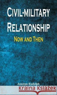 Civil-Military Relationship: Now and Then Jonatan Rudolph 9789386367525