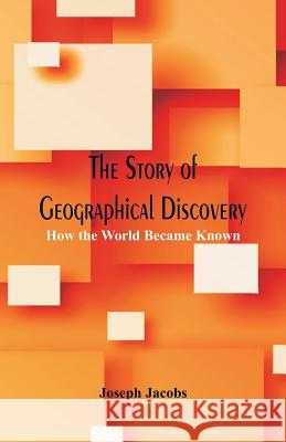 The Story of Geographical Discovery: How the World Became Known Joseph Jacobs 9789386367945