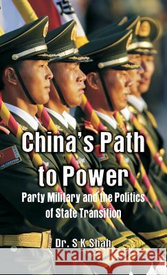 China's Path to Power: Party, Military and the Politics of State Transition Dr S. Shah 9789386423962