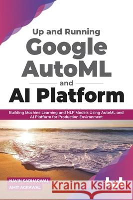 Up and Running Google AutoML and AI Platform: Building Machine Learning and NLP Models Using AutoML and AI Platform for Production Environment Amit Agrawal Navin Sabharwal 9789388511926 Bpb Publications