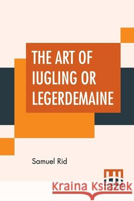 The Art Of Iugling Or Legerdemaine: Wherein Is Deciphered, All The Conueyances Of Legerdemaine And Iugling Samuel Rid 9789389956351
