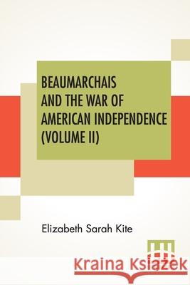 Beaumarchais And The War Of American Independence (Volume II) Elizabeth Sarah Kite 9789390314034