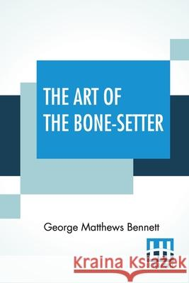 The Art Of The Bone-Setter: A Testimony And A Vindication. With Notes And Illustrations. With Portrait And Numerous Diagrams. George Matthews Bennett 9789390387250