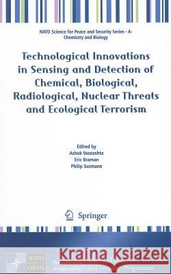Technological Innovations in Sensing and Detection of Chemical, Biological, Radiological, Nuclear Threats and Ecological Terrorism Ashok Vaseashta Eric Braman Philip Susmann 9789400724877