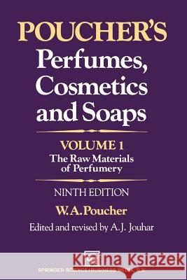 Poucher's Perfumes, Cosmetics and Soaps -- Volume 1: The Raw Materials of Perfumery W. a. Poucher A. J. Jouhar 9789401053617 Springer
