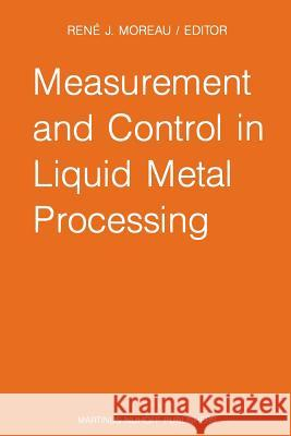 Measurement and Control in Liquid Metal Processing : Proceedings 4th Workshop held in conjunction with the 53rd International Foundry Congress, Prague, Czechoslovakia, September 10, 1986 R. J. Moreau   9789401081108
