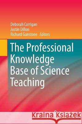 The Professional Knowledge Base of Science Teaching Deborah Corrigan Justin Dillon (King's College London, UK Richard Gunstone 9789401782975