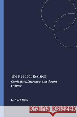 The Need for Revision: Curriculum, Literature, and the 21st Century Jr. David P. Owen 9789460916595